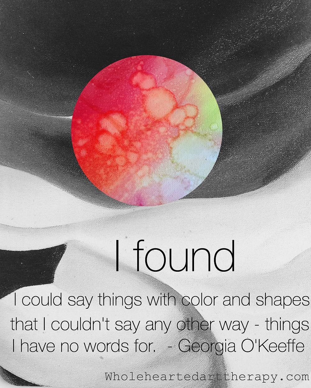 I found I could say things with color and shapes that I couldn't say any other way - things I had no words for. Georgia O'Keeffe, Arta Cakaj, Wholehearted Creative Arts Therapy, Art therapy quotes