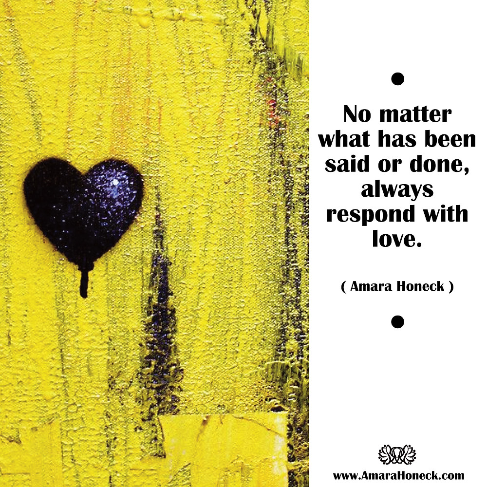 No matter what has been said or done, always respond with love. -- Amara Honeck | Black Heart Yellow Wall | Spiritual Growth Article | Tennessee Shaman Consciousness Exploration Teacher