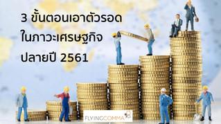 3 ขั้นตอนเอาตัวรอดในภาวะเศรษฐกิจปลายปี 2561