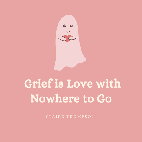 Grief is Love with Nowhere to Go