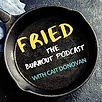 fried burnout podcast.jpg