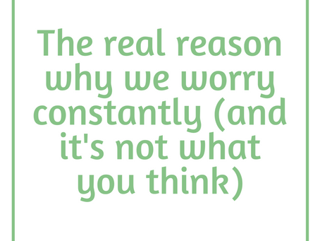 The Real Reason Why You Worry and How to Get it Under Control