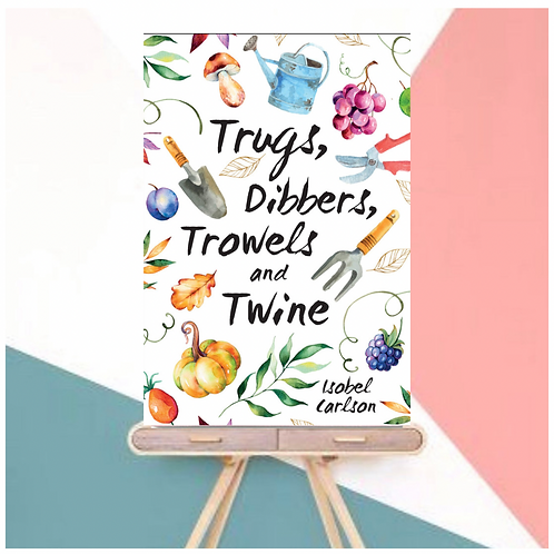 Trugs, Dibbers, Trowels and Twine: Gardening Tips (Hardback)