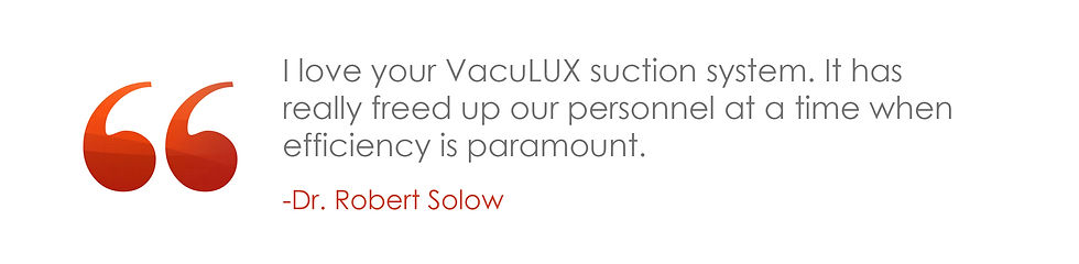 I love your VacuLUX suction system. It has really freed up our personnel at atme when efficiency is paramount.