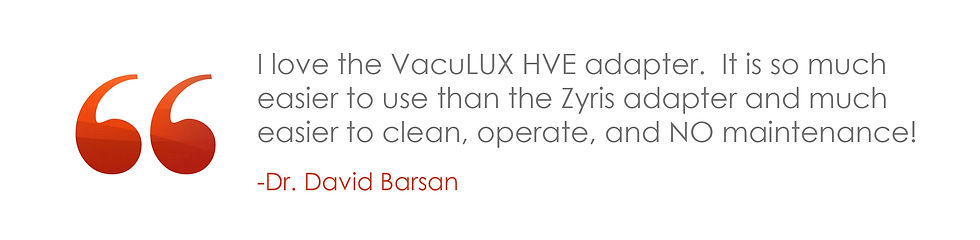 I love the VacuLUX HVE adapter. It is so much easier to use than the Zyris adapter and much easier to clean, operate, and NO maintenance!