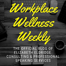 Workplace Wellness Weekly: The Official Blog of Elizabeth Eldridge Consulting & Professional Speaking Services