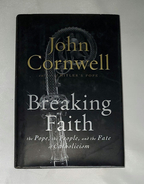 Breaking Faith: the Pope, the People, and the Fate of Catholicism by J. Cornwell