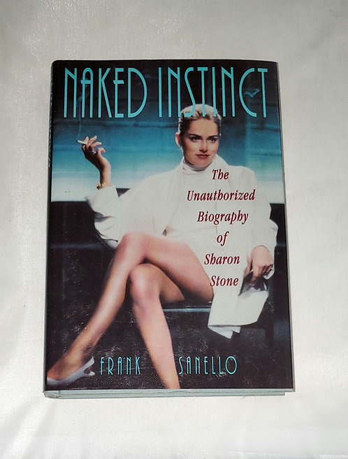 Naked Instinct: The Unauthorized Biography of Sharon Stone by Frank Sanello