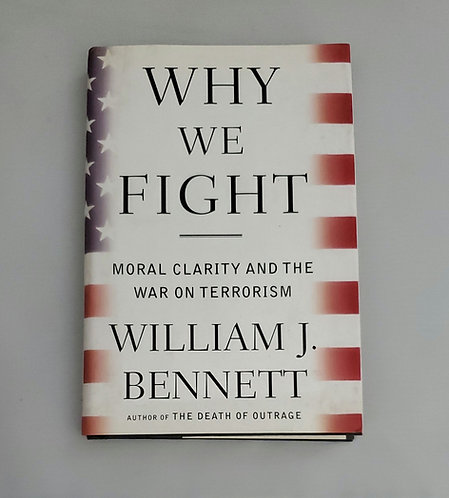 Why We Fight: Moral Clarity and The War On Terrorism by William J. Bennett