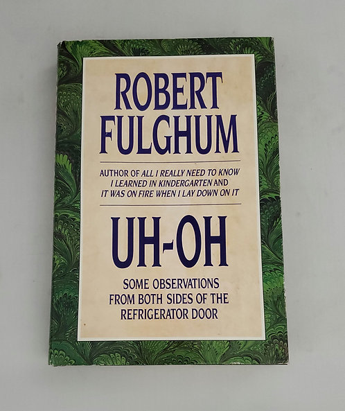 Uh-Oh: Some Observations From Both Sides of the Refrigerator by Robert Fulghum