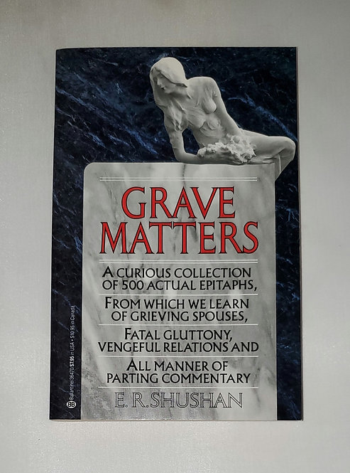 Grave Matters: A Curious Collection of 500 Actual Epitaphs by E.R. Shushan