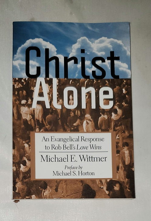 Christ Alone: An Evangelical Response to Rob Bell's Love Wins by Michael Wittmer