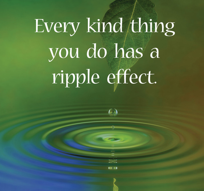 Every kind thing you do has a ripple effect | Matthew Stewart Real Estate Team | Roseville | Rocklin