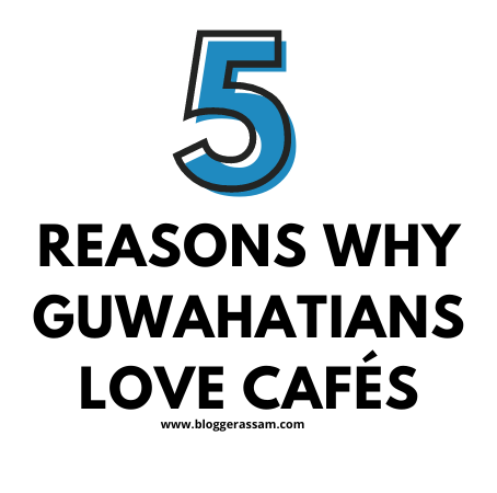 5 Reasons Why Guwahatians Love Cafés