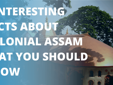 6 Interesting Facts About Colonial Assam That You Should Know