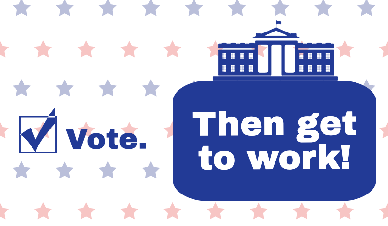 "Text: Vote. Then get to work! Blue checkmark next to vote, on a white background with faded blue and red stars in a grid pattern. ""Then get to work!"" appears on a solid blue background underneath a blue outline of the White House."
