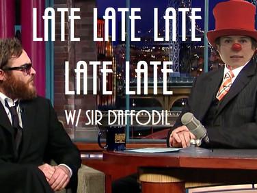 Late Late Late Late Late w/ Sir Daffodil