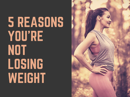 5 Reasons Your Not Losing Weight