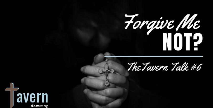 Tavern Talk #6: Forgive Me Not?