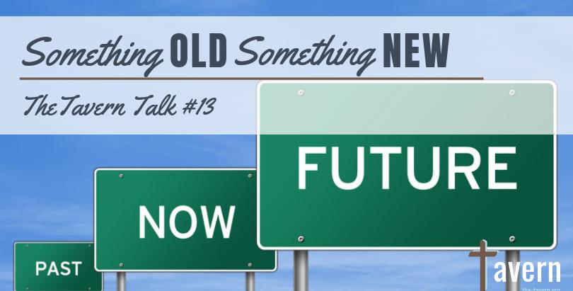 Tavern Talk #13: Something Old, Something New