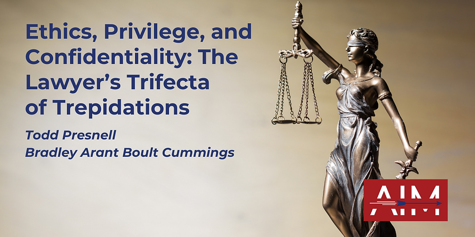 Ethics, Privilege, and Confidentiality: The Lawyer's Trifecta of Trepidations