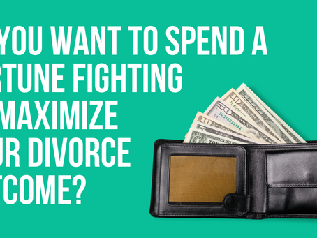 Do You Want to Spend a Fortune Fighting or Maximize Your Divorce Outcome?