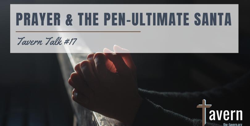 Tavern Talk #17: Prayer & the Pen-Ultimate Santa