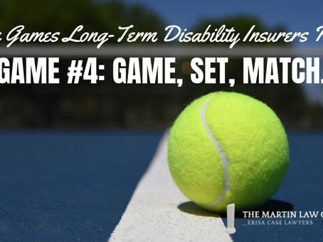The Games Long Term Disability Insurers Play - Game #4: Game, Set, Match.