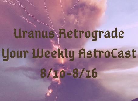 Uranus Retrograde, Your Weekly Forecast 8/10-8/16