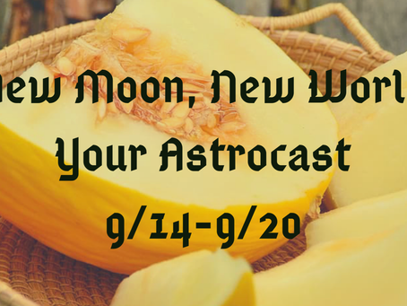 New Moon, New World, Your Astrocast 9/14-9/20