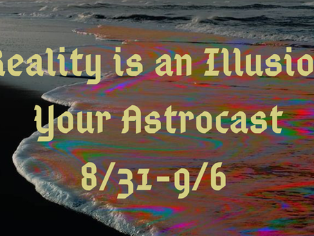 Reality is an Illusion, Your Astrocast 8/31-9/6