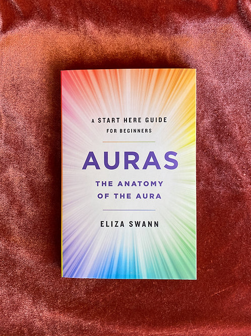Auras: The Anatomy of the Aura, A start here Guide for Beginners