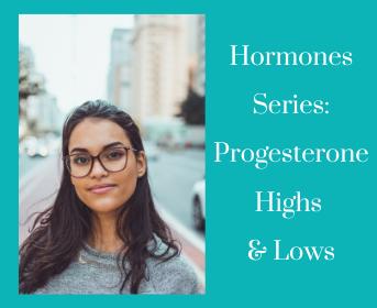 Hormones Series: Progesterone Highs & Lows
