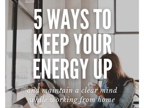 5 Ways to Keep Your Energy Up and Maintain A Clear Mind While Working From Home