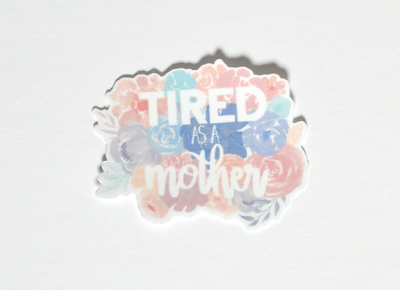 """Tired As A Mother"""