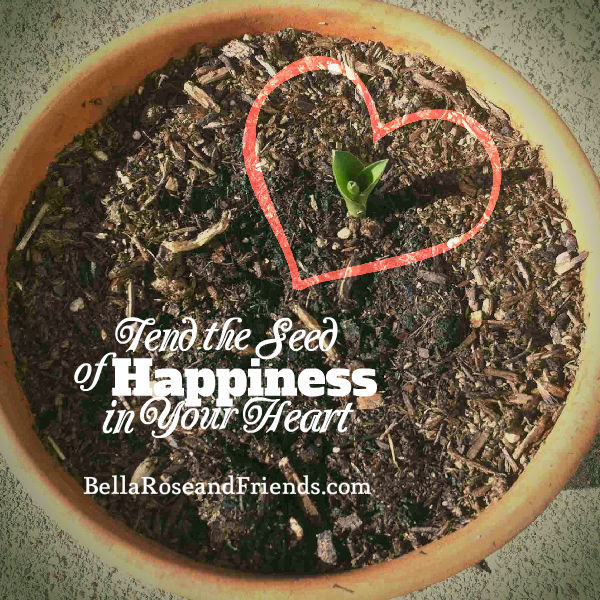 Tend the seed of happiness in your heart - BellaRoseandFriends.com