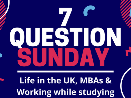 7 Question Sunday - Life in the UK, MBAs & Working While Studying