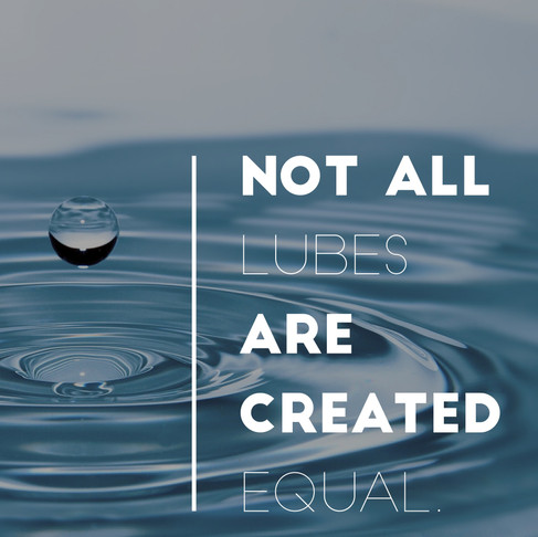 Not All Lubes Are Created Equal.