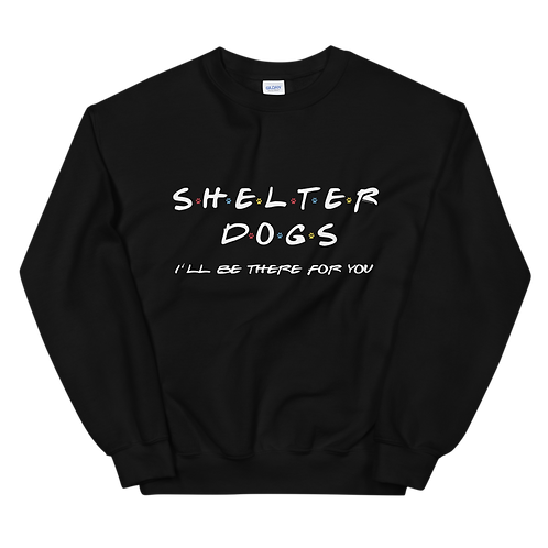 Shelter Dogs I'll be there for you| Unisex  Sweatshirt