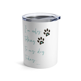I'm only talking to my dog today | Tumbler (10 oz)