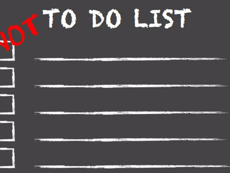 The 'Not To Do List'. Top 7 Things To Avoid!