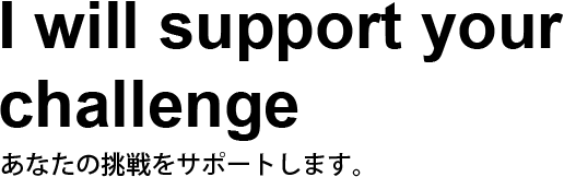 I will support your challenge. あなたの挑戦をサポートします。