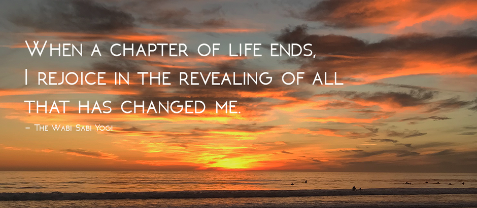 When a Chapter of Life Ends, I Rejoice in All That has Changed Me.