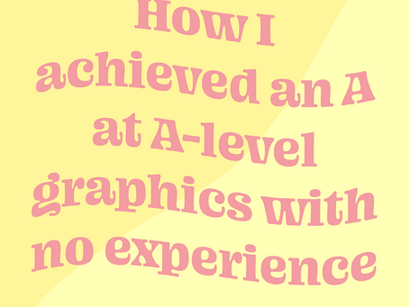 HOW DID I ACHIEVE AN A IN A-LEVEL GRAPHICS WITH NO EXPERIENCE?
