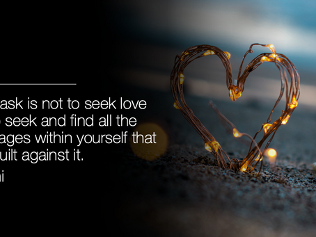 Your task is not to seek love but to seek and find all the blockages within yourself that you .....