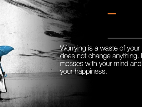 Worrying is a waste of your time. It does not change anything. It steals your happiness.