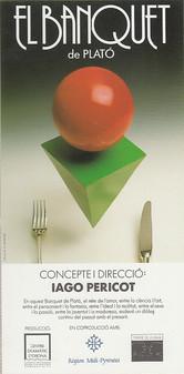 Concepte i direcció de Iago Pericot S'estrena el 22 de març de 1990 al Teatre Romea, amb un equip d'actors i músics catalans i ballarins francesos.  En aquest Banquet de Plató, el mite de l'amor, entre la ciència i l'art, entre el pensament i la fantasia, entre l'ideal i la realitat, entre el sexe i la passió, entre la joventut i la maduresa, esdevé un diàleg continu del passat amb el present.  Text: Joan Casas Direcció: Iago Pericot  Repartiment: Sòcrates: Hermann Bonnin Agató: Àlex Casanovas Aristòfanes: Robert Gobern Pausànies: Pere Anglas Erixímac: Pep Tines Fedre: Ferran Castells Aristodem: Climent Sensada Diotima: Gemma Reguant Alcibíades: Joan Gibert Ballarins: Edith Méric Emmanuelle Rista Gerard Laffuste Lluís Cancillo  Música de Carme Miró Cantatriu: Montserrat Comadira Arpa: Carme Ubach  Coreografia: Agustí Ros i Gerard Laffuste Producció: Centre Dramàtic d'Osona en coproducció amb: Conseil Régional Midi-Pyrénées i Théâtre de la Digue de Toulouse
