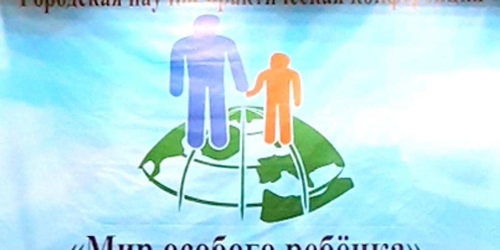 Городская научно-практическая конференция «Мир особого ребенка».