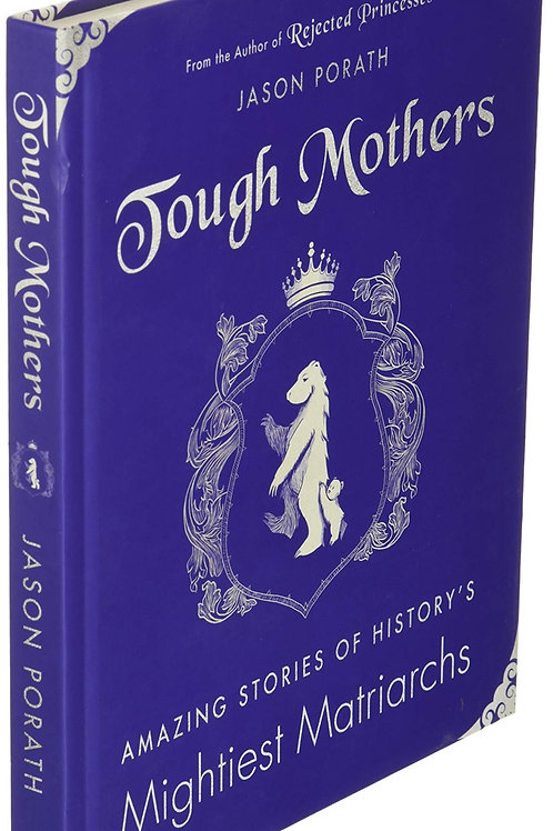 Tough Mothers: Amazing Stories of History's Mightiest Matriarchs by Jason Porath