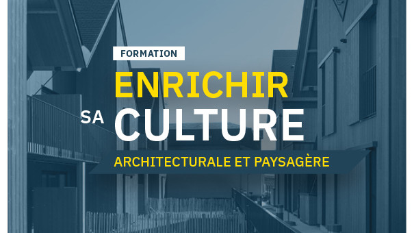FORMATION : ENRICHIR SA CULTURE ARCHITECTURALE ET PAYSAGÈRE